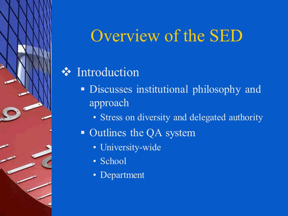Overview of the SED  Introduction  Discusses institutional philosophy and approach Stress on diversity and delegated authority  Outlines the QA system University-wide School Department