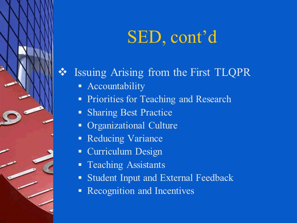 SED, cont'd  Issuing Arising from the First TLQPR  Accountability  Priorities for Teaching and Research  Sharing Best Practice  Organizational Culture  Reducing Variance  Curriculum Design  Teaching Assistants  Student Input and External Feedback  Recognition and Incentives