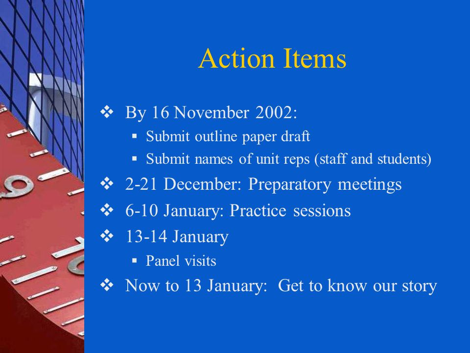 Action Items  By 16 November 2002:  Submit outline paper draft  Submit names of unit reps (staff and students)  2-21 December: Preparatory meetings  6-10 January: Practice sessions  13-14 January  Panel visits  Now to 13 January: Get to know our story