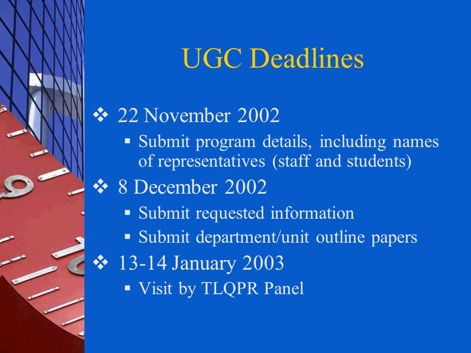 UGC Deadlines  22 November 2002  Submit program details, including names of representatives (staff and students)  8 December 2002  Submit requested information  Submit department/unit outline papers  13-14 January 2003  Visit by TLQPR Panel