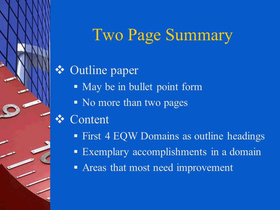Two Page Summary  Outline paper  May be in bullet point form  No more than two pages  Content  First 4 EQW Domains as outline headings  Exemplary accomplishments in a domain  Areas that most need improvement