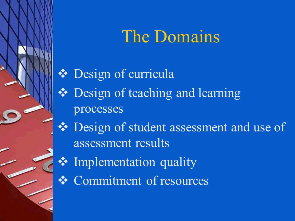 The Domains  Design of curricula  Design of teaching and learning processes  Design of student assessment and use of assessment results  Implementation quality  Commitment of resources