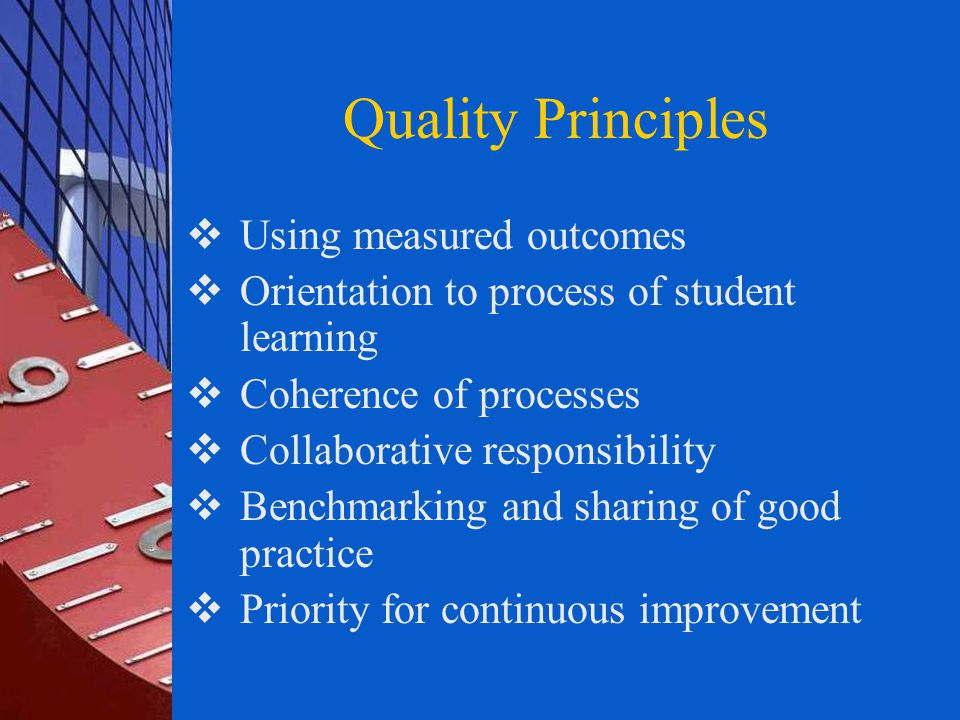 Quality Principles  Using measured outcomes  Orientation to process of student learning  Coherence of processes  Collaborative responsibility  Benchmarking and sharing of good practice  Priority for continuous improvement