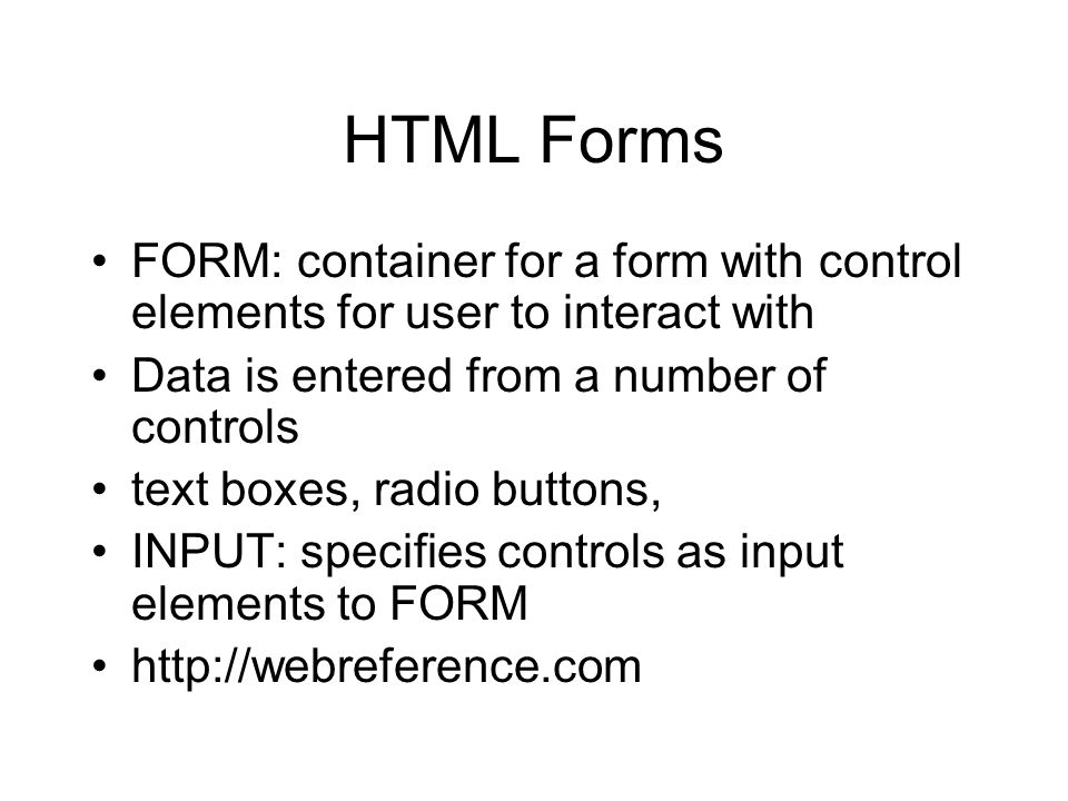 HTML Forms FORM: container for a form with control elements for user to interact with Data is entered from a number of controls text boxes, radio buttons, INPUT: specifies controls as input elements to FORM http://webreference.com