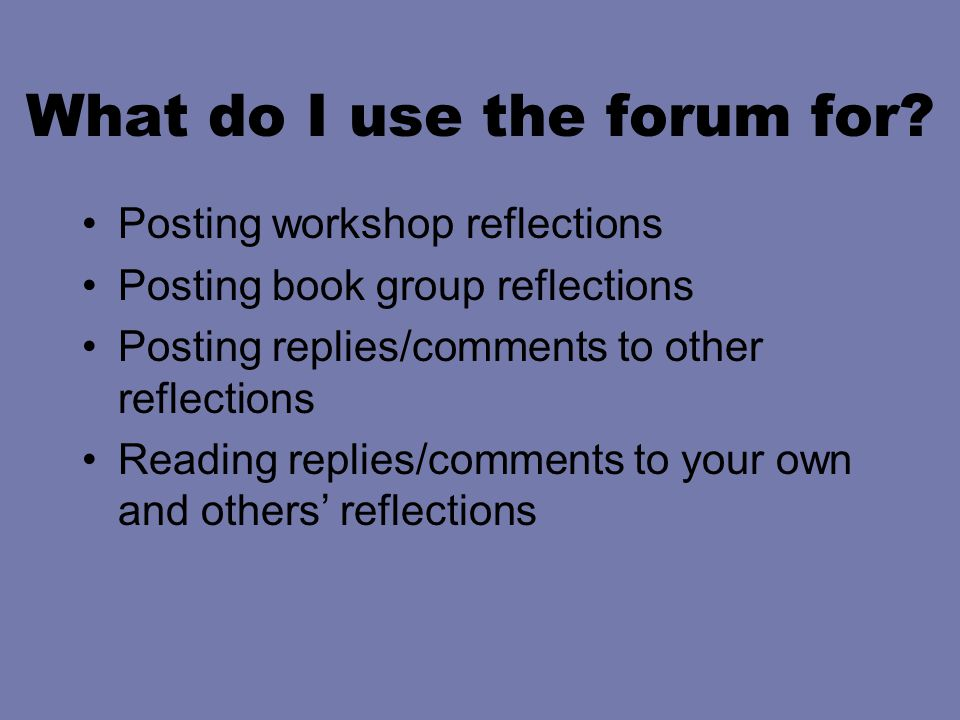 What do I use the forum for? Posting workshop reflections Posting book group reflections Posting replies/comments to other reflections Reading replies