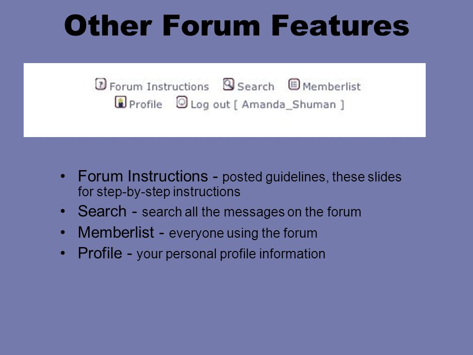 Other Forum Features Forum Instructions - posted guidelines, these slides for step-by-step instructions Search - search all the messages on the forum