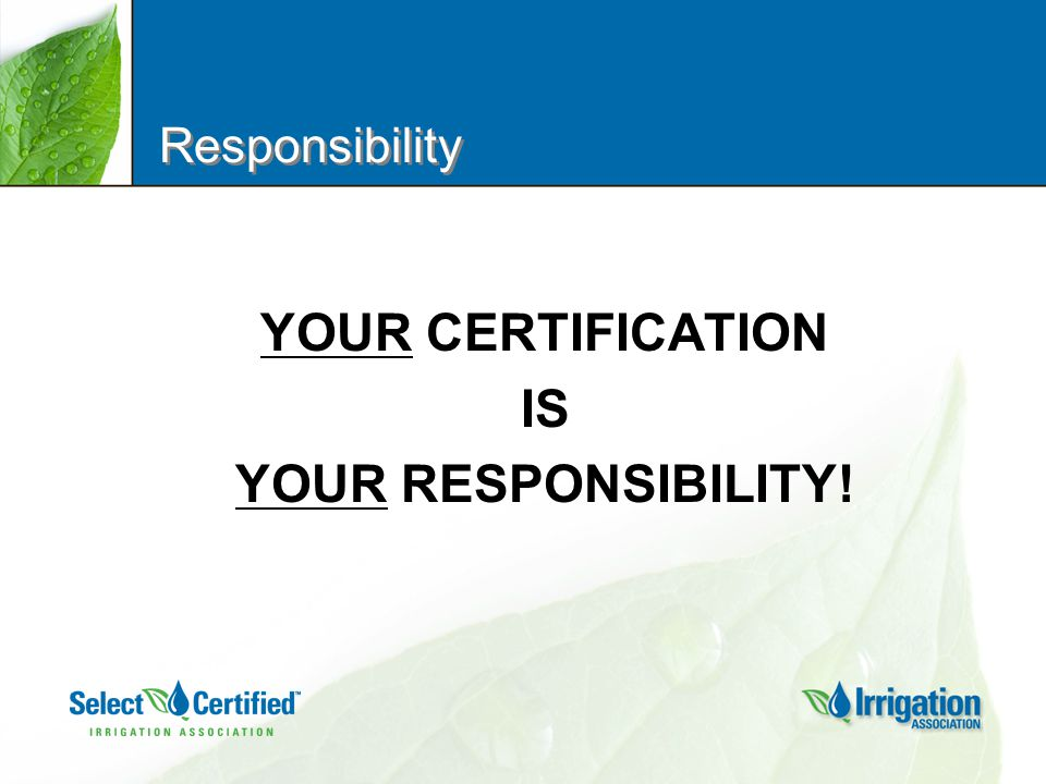 Responsibility YOUR CERTIFICATION IS YOUR RESPONSIBILITY!