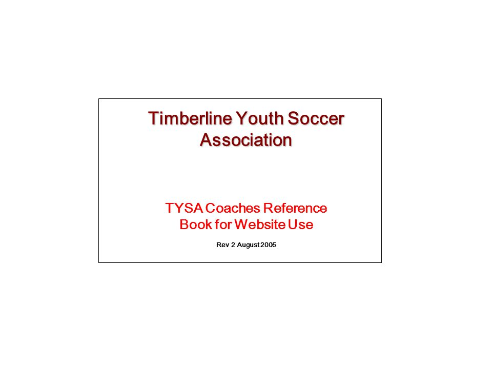Timberline Youth Soccer Association TYSA Coaches Reference Book for Website Use Rev 2 August 2005