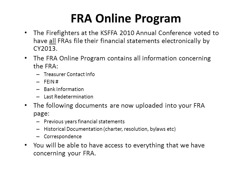 FRA Online Program The Firefighters at the KSFFA 2010 Annual Conference voted to have all FRAs file their financial statements electronically by CY2013.