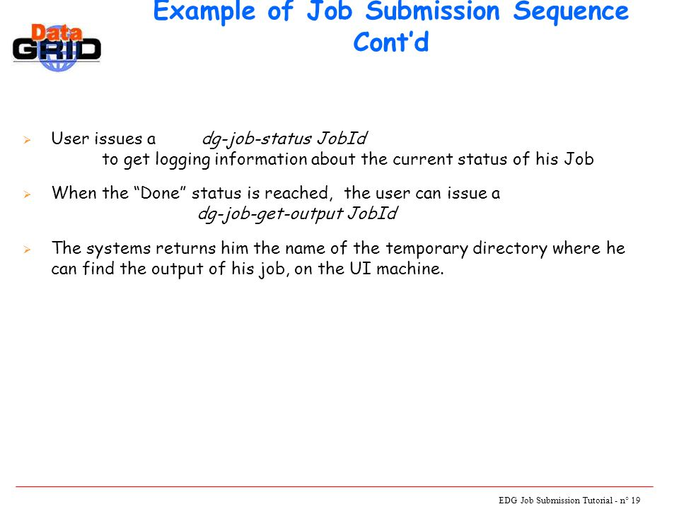 EDG Job Submission Tutorial - n° 19 Example of Job Submission Sequence Cont'd  User issues a dg-job-status JobId to get logging information about the