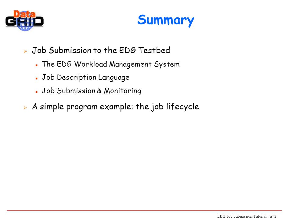 EDG Job Submission Tutorial - n° 13 A Job Submission Example UI JDL Logging & Book-keeping Resource Broker Job Submission Service Storage Element ComputeElement Information Service Job Status Replica Catalogue Job Submit Event Input Sandbox submitted waitingready Brokerinfo scheduled Input Sandbox running Job Status
