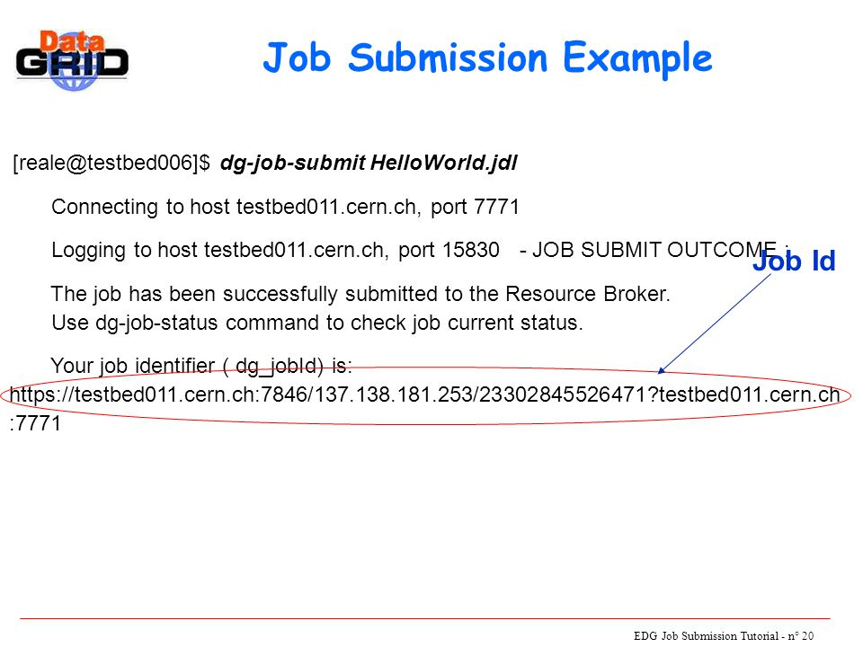 EDG Job Submission Tutorial - n° 20 [reale@testbed006]$ dg-job-submit HelloWorld.jdl Connecting to host testbed011.cern.ch, port 7771 Logging to host testbed011.cern.ch, port 15830 - JOB SUBMIT OUTCOME : The job has been successfully submitted to the Resource Broker.