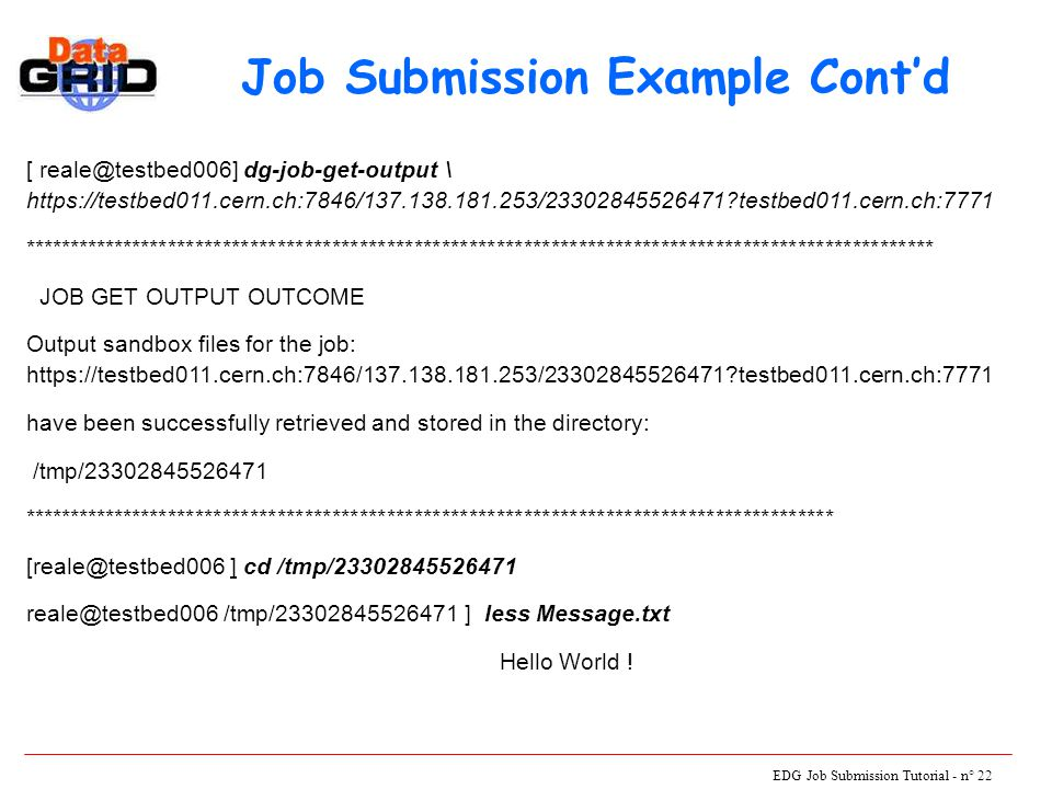 EDG Job Submission Tutorial - n° 22 [ reale@testbed006] dg-job-get-output \ https://testbed011.cern.ch:7846/137.138.181.253/23302845526471 testbed011.cern.ch:7771 **************************************************************************************************** JOB GET OUTPUT OUTCOME Output sandbox files for the job: https://testbed011.cern.ch:7846/137.138.181.253/23302845526471 testbed011.cern.ch:7771 have been successfully retrieved and stored in the directory: /tmp/23302845526471 ***************************************************************************************** [reale@testbed006 ] cd /tmp/23302845526471 reale@testbed006 /tmp/23302845526471 ] less Message.txt Hello World .
