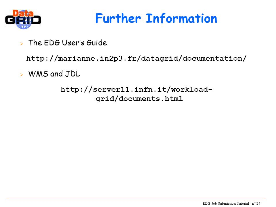 EDG Job Submission Tutorial - n° 24 Further Information  The EDG User's Guide http://marianne.in2p3.fr/datagrid/documentation/  WMS and JDL http://server11.infn.it/workload- grid/documents.html