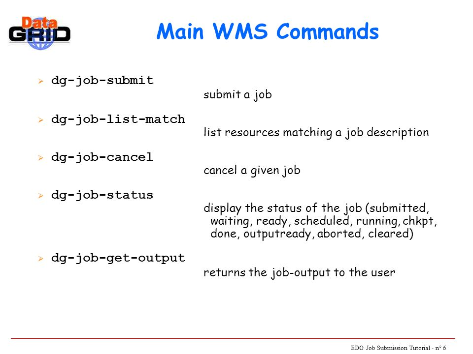 EDG Job Submission Tutorial - n° 6 Main WMS Commands  dg-job-submit submit a job  dg-job-list-match list resources matching a job description  dg-job-cancel cancel a given job  dg-job-status display the status of the job (submitted, waiting, ready, scheduled, running, chkpt, done, outputready, aborted, cleared)  dg-job-get-output returns the job-output to the user