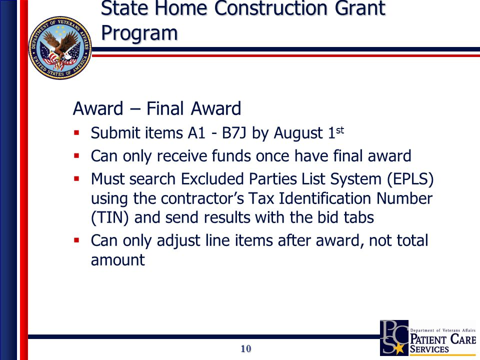 10 State Home Construction Grant Program Award – Final Award  Submit items A1 - B7J by August 1 st  Can only receive funds once have final award  Must search Excluded Parties List System (EPLS) using the contractor's Tax Identification Number (TIN) and send results with the bid tabs  Can only adjust line items after award, not total amount