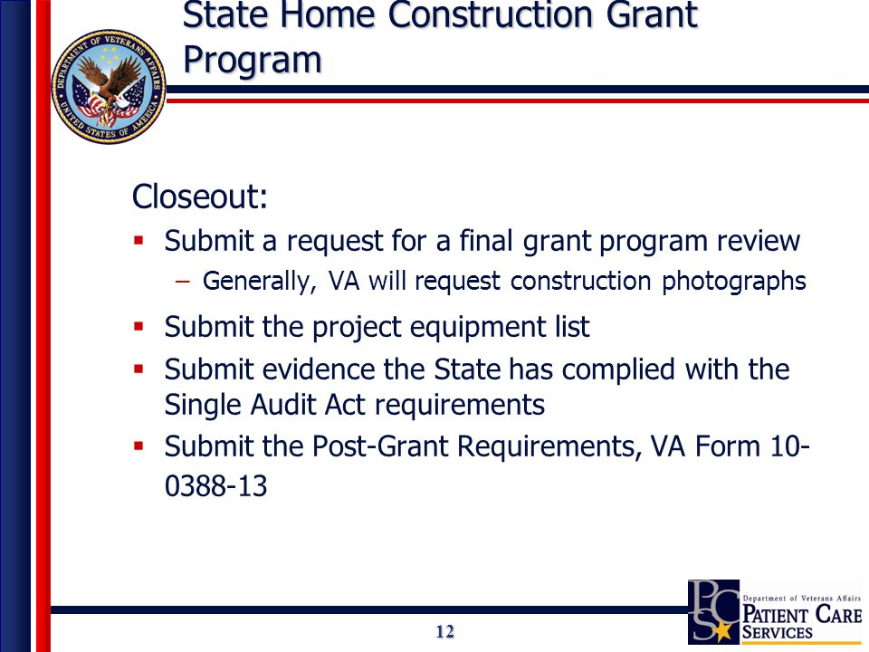 12 State Home Construction Grant Program Closeout:  Submit a request for a final grant program review –Generally, VA will request construction photographs  Submit the project equipment list  Submit evidence the State has complied with the Single Audit Act requirements  Submit the Post-Grant Requirements, VA Form 10- 0388-13