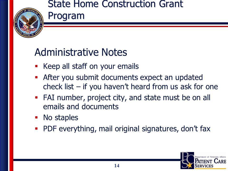 14 State Home Construction Grant Program Administrative Notes  Keep all staff on your emails  After you submit documents expect an updated check list – if you haven't heard from us ask for one  FAI number, project city, and state must be on all emails and documents  No staples  PDF everything, mail original signatures, don't fax