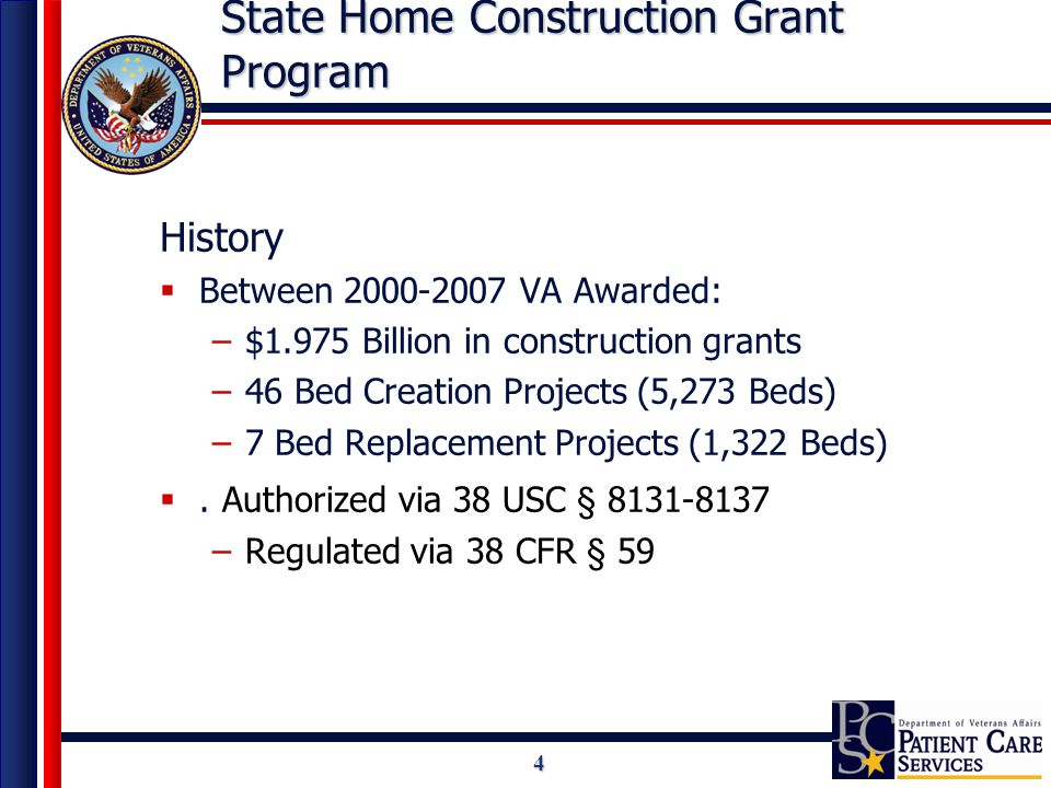 4 State Home Construction Grant Program History  Between 2000-2007 VA Awarded: –$1.975 Billion in construction grants –46 Bed Creation Projects (5,273 Beds) –7 Bed Replacement Projects (1,322 Beds) .