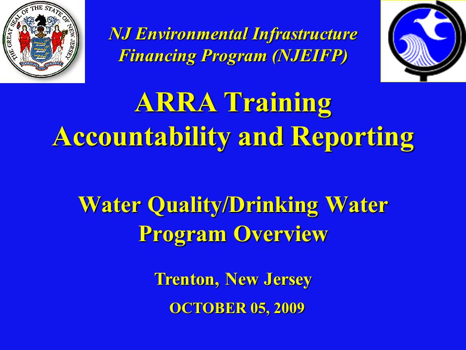ARRA Training Accountability and Reporting Water Quality/Drinking Water Program Overview OCTOBER 05, 2009 Trenton, New Jersey NJ Environmental Infrastructure Financing Program (NJEIFP)