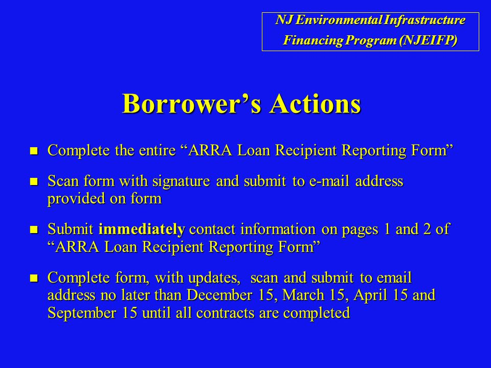 Borrower's Actions n Complete the entire ARRA Loan Recipient Reporting Form n Scan form with signature and submit to e-mail address provided on form n Submit immediately contact information on pages 1 and 2 of ARRA Loan Recipient Reporting Form n Complete form, with updates, scan and submit to email address no later than December 15, March 15, April 15 and September 15 until all contracts are completed NJ Environmental Infrastructure Financing Program (NJEIFP)