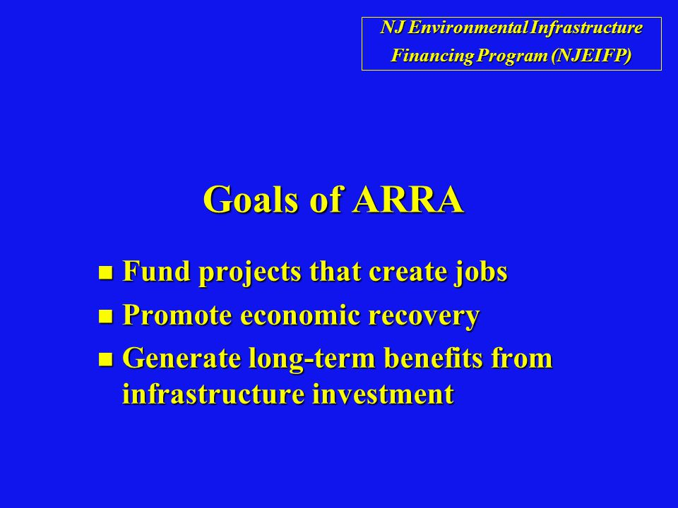 Goals of ARRA n Fund projects that create jobs n Promote economic recovery n Generate long-term benefits from infrastructure investment NJ Environmental Infrastructure Financing Program (NJEIFP)