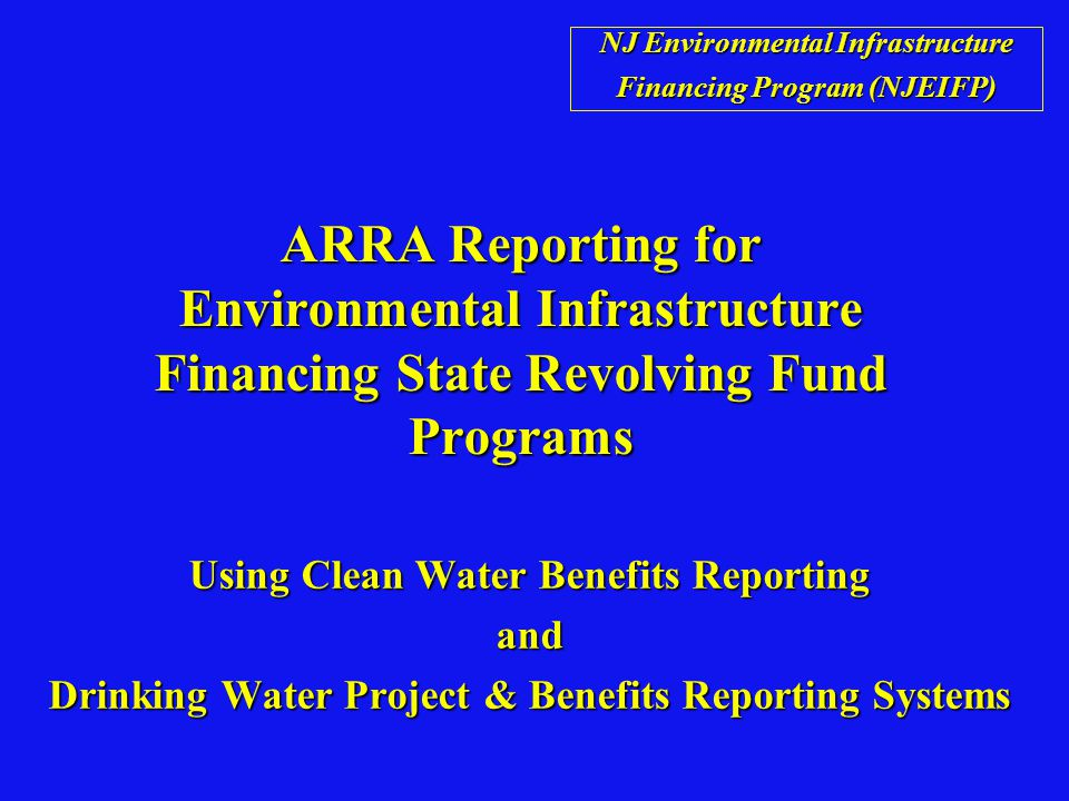 ARRA Reporting for Environmental Infrastructure Financing State Revolving Fund Programs Using Clean Water Benefits Reporting and Drinking Water Project & Benefits Reporting Systems NJ Environmental Infrastructure Financing Program (NJEIFP)