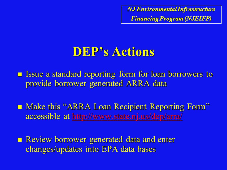 DEP's Actions n Issue a standard reporting form for loan borrowers to provide borrower generated ARRA data n Make this ARRA Loan Recipient Reporting Form accessible at http://www.state.nj.us/dep/arra/ http://www.state.nj.us/dep/arra/ n Review borrower generated data and enter changes/updates into EPA data bases NJ Environmental Infrastructure Financing Program (NJEIFP)