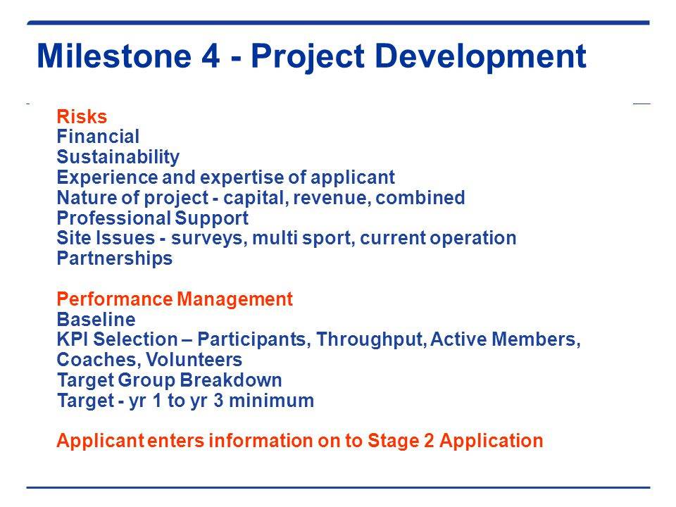 Milestone 4 - Project Development Risks Financial Sustainability Experience and expertise of applicant Nature of project - capital, revenue, combined Professional Support Site Issues - surveys, multi sport, current operation Partnerships Performance Management Baseline KPI Selection – Participants, Throughput, Active Members, Coaches, Volunteers Target Group Breakdown Target - yr 1 to yr 3 minimum Applicant enters information on to Stage 2 Application