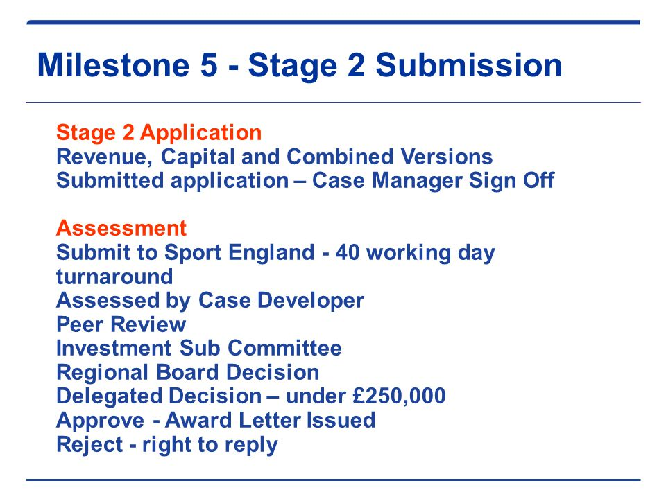 Milestone 5 - Stage 2 Submission Stage 2 Application Revenue, Capital and Combined Versions Submitted application – Case Manager Sign Off Assessment Submit to Sport England - 40 working day turnaround Assessed by Case Developer Peer Review Investment Sub Committee Regional Board Decision Delegated Decision – under £250,000 Approve - Award Letter Issued Reject - right to reply