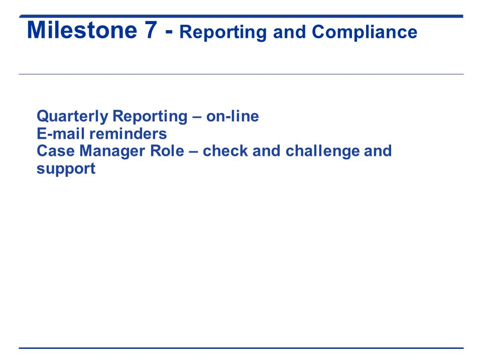 Milestone 7 - Reporting and Compliance Quarterly Reporting – on-line E-mail reminders Case Manager Role – check and challenge and support