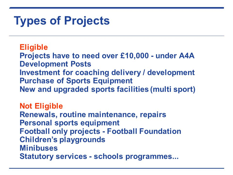 Types of Projects Eligible Projects have to need over £10,000 - under A4A Development Posts Investment for coaching delivery / development Purchase of Sports Equipment New and upgraded sports facilities (multi sport) Not Eligible Renewals, routine maintenance, repairs Personal sports equipment Football only projects - Football Foundation Children's playgrounds Minibuses Statutory services - schools programmes...