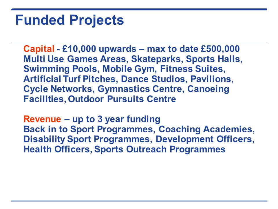 Funded Projects Capital - £10,000 upwards – max to date £500,000 Multi Use Games Areas, Skateparks, Sports Halls, Swimming Pools, Mobile Gym, Fitness Suites, Artificial Turf Pitches, Dance Studios, Pavilions, Cycle Networks, Gymnastics Centre, Canoeing Facilities, Outdoor Pursuits Centre Revenue – up to 3 year funding Back in to Sport Programmes, Coaching Academies, Disability Sport Programmes, Development Officers, Health Officers, Sports Outreach Programmes