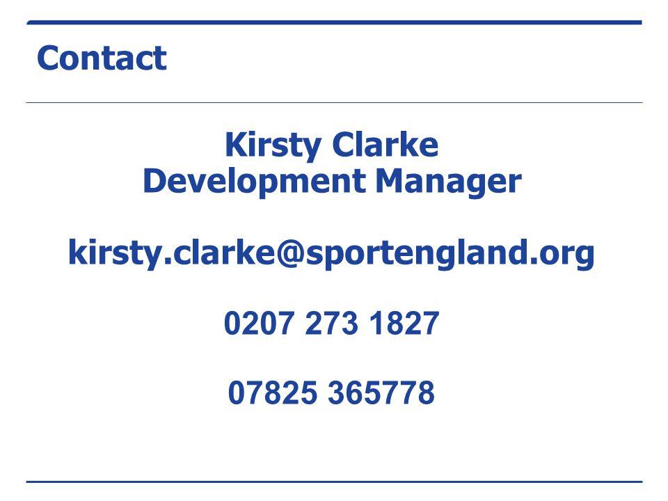 Contact Kirsty Clarke Development Manager kirsty.clarke@sportengland.org 0207 273 1827 07825 365778