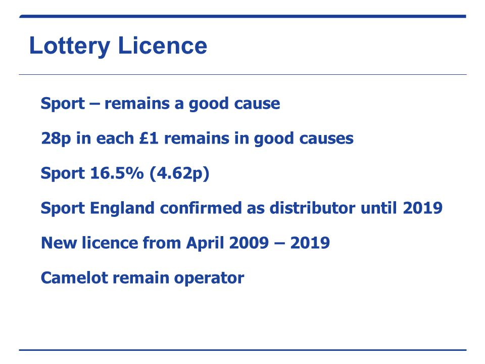 Lottery Licence Sport – remains a good cause 28p in each £1 remains in good causes Sport 16.5% (4.62p) Sport England confirmed as distributor until 2019 New licence from April 2009 – 2019 Camelot remain operator