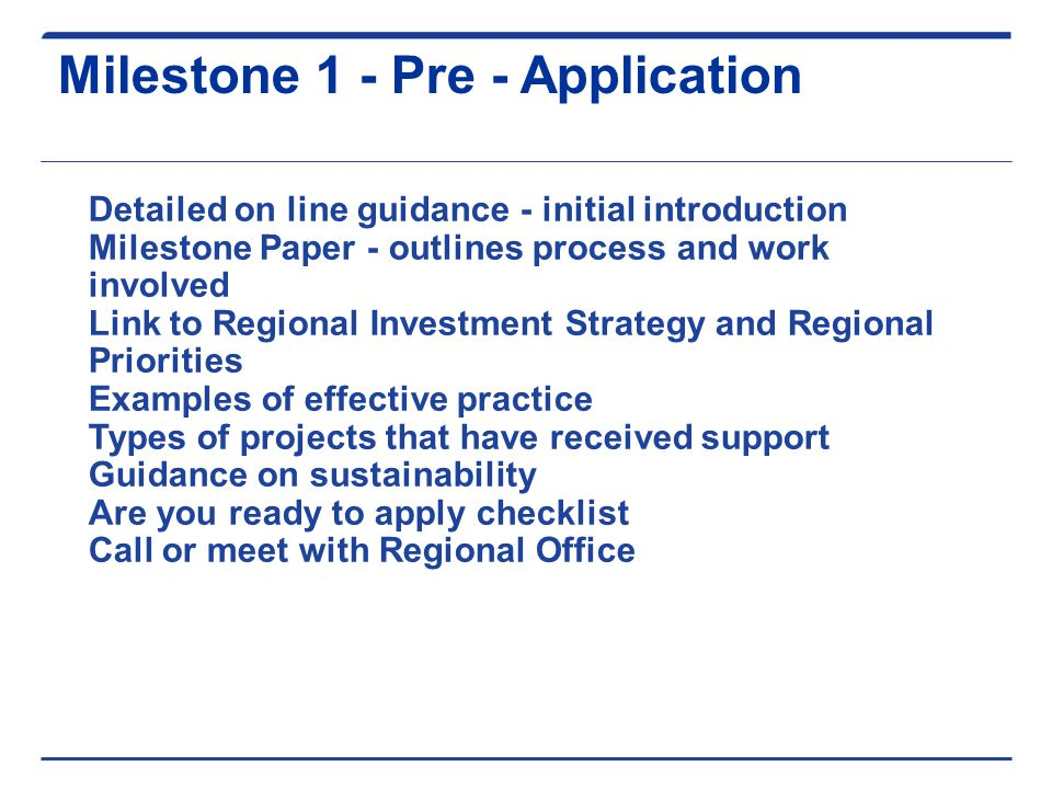 Milestone 1 - Pre - Application Detailed on line guidance - initial introduction Milestone Paper - outlines process and work involved Link to Regional Investment Strategy and Regional Priorities Examples of effective practice Types of projects that have received support Guidance on sustainability Are you ready to apply checklist Call or meet with Regional Office