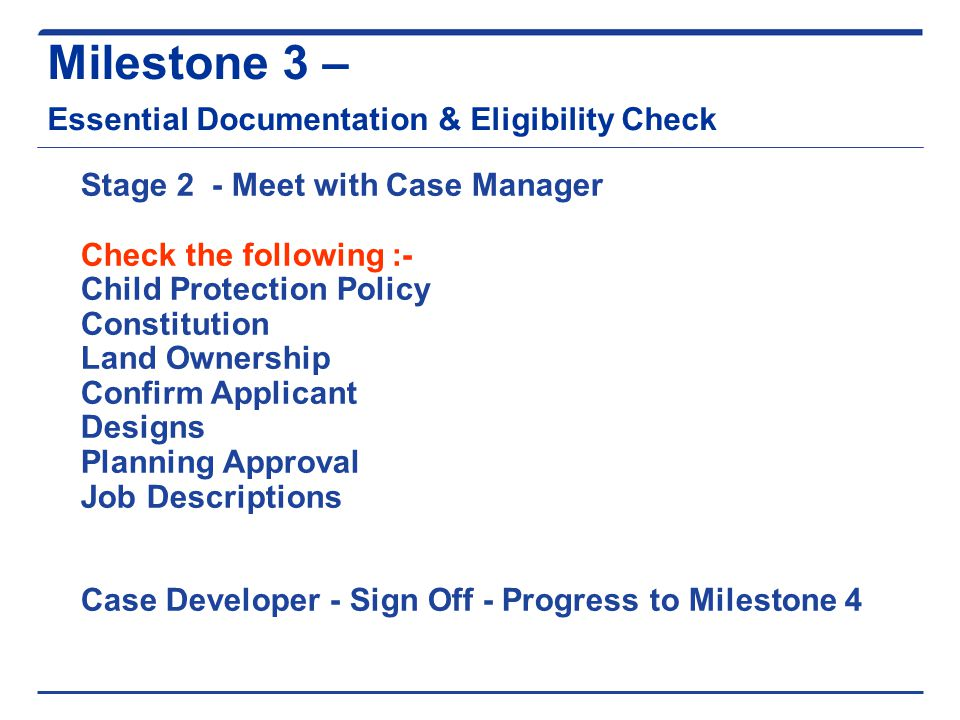 Milestone 3 – Essential Documentation & Eligibility Check Stage 2 - Meet with Case Manager Check the following :- Child Protection Policy Constitution Land Ownership Confirm Applicant Designs Planning Approval Job Descriptions Case Developer - Sign Off - Progress to Milestone 4
