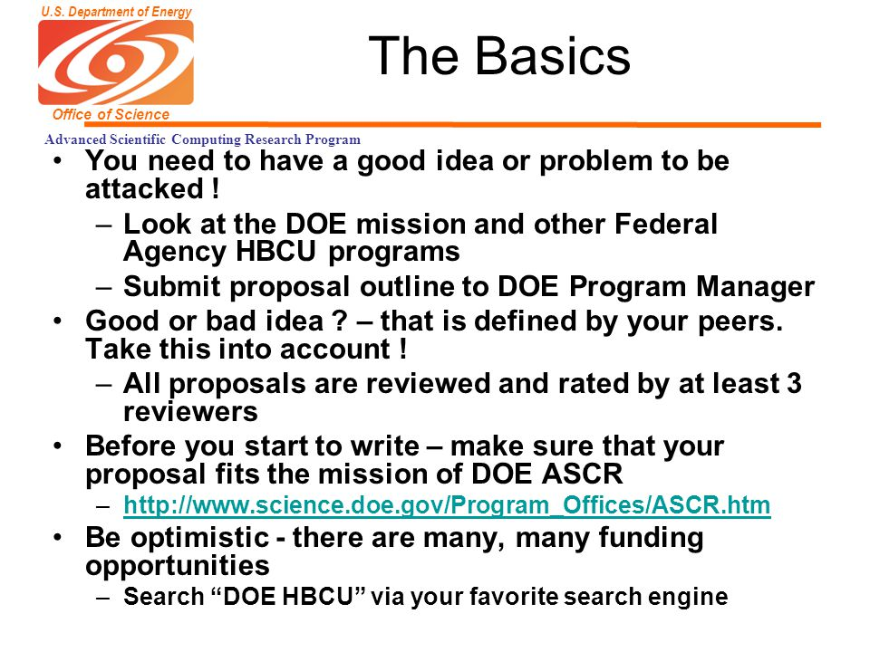 U.S. Department of Energy Office of Science Advanced Scientific Computing Research Program The Basics You need to have a good idea or problem to be at