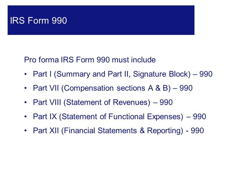 Pro forma IRS Form 990 must include Part I (Summary and Part II, Signature Block) – 990 Part VII (Compensation sections A & B) – 990 Part VIII (Statement of Revenues) – 990 Part IX (Statement of Functional Expenses) – 990 Part XII (Financial Statements & Reporting) - 990 16 IRS Form 990