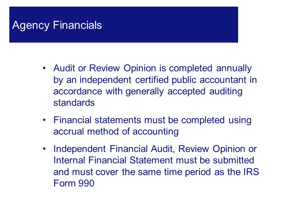 Audit or Review Opinion is completed annually by an independent certified public accountant in accordance with generally accepted auditing standards Financial statements must be completed using accrual method of accounting Independent Financial Audit, Review Opinion or Internal Financial Statement must be submitted and must cover the same time period as the IRS Form 990 20 Agency Financials