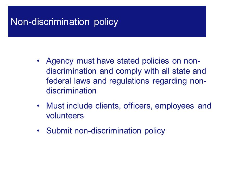 Agency must have stated policies on non- discrimination and comply with all state and federal laws and regulations regarding non- discrimination Must include clients, officers, employees and volunteers Submit non-discrimination policy 21 Non-discrimination policy