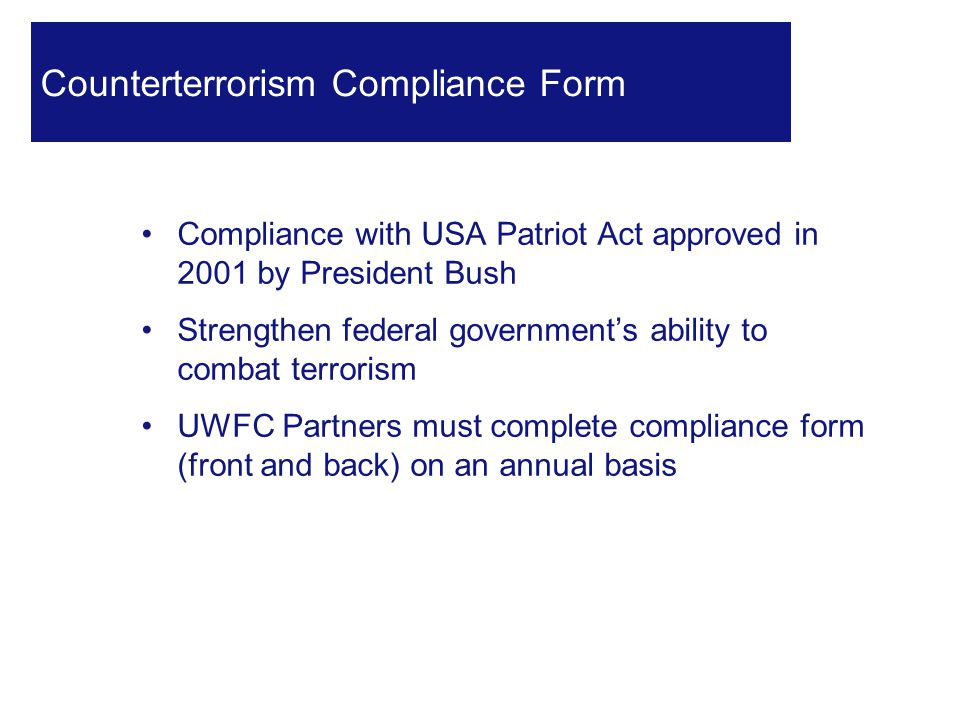 Compliance with USA Patriot Act approved in 2001 by President Bush Strengthen federal government's ability to combat terrorism UWFC Partners must complete compliance form (front and back) on an annual basis 23 Counterterrorism Compliance Form