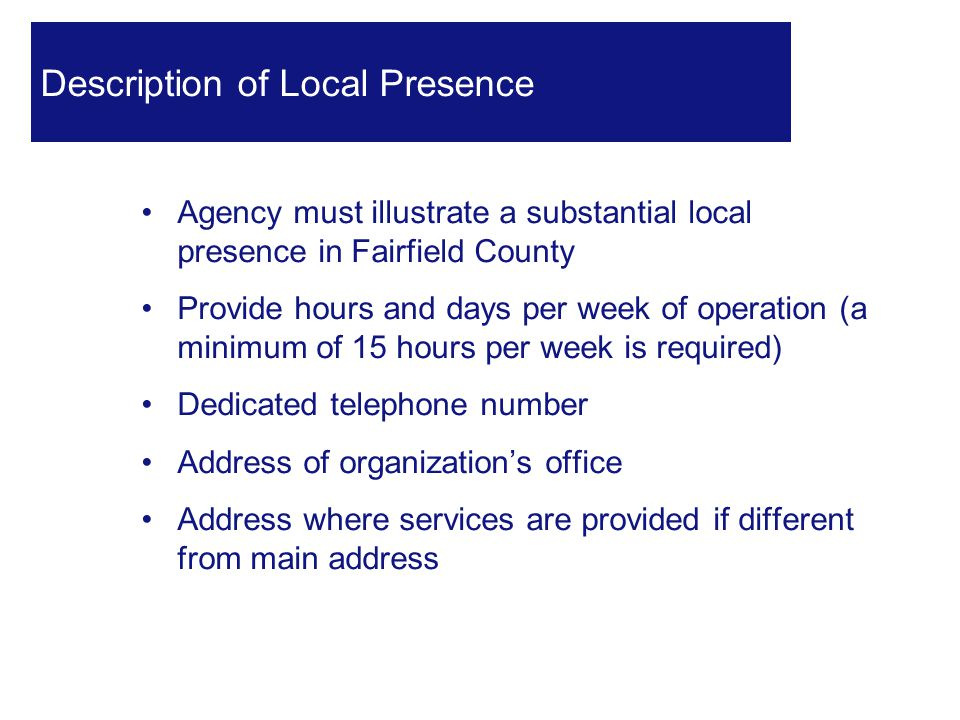 Agency must illustrate a substantial local presence in Fairfield County Provide hours and days per week of operation (a minimum of 15 hours per week is required) Dedicated telephone number Address of organization's office Address where services are provided if different from main address 26 Description of Local Presence