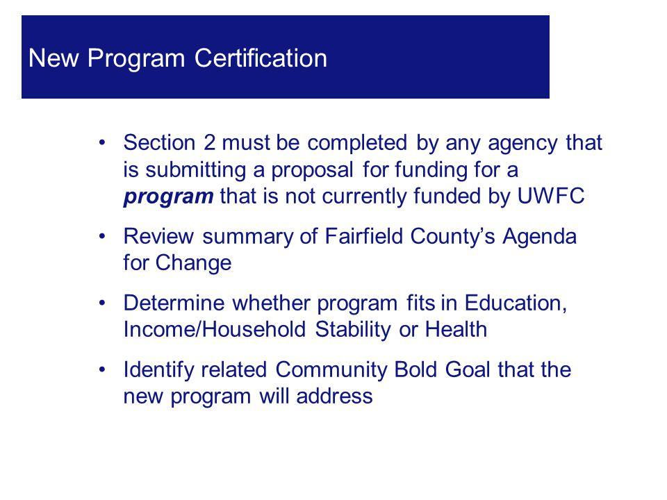 Section 2 must be completed by any agency that is submitting a proposal for funding for a program that is not currently funded by UWFC Review summary of Fairfield County's Agenda for Change Determine whether program fits in Education, Income/Household Stability or Health Identify related Community Bold Goal that the new program will address 29 New Program Certification
