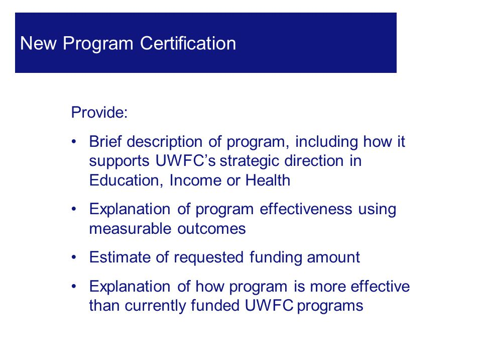 31 New Program Certification Provide: Brief description of program, including how it supports UWFC's strategic direction in Education, Income or Health Explanation of program effectiveness using measurable outcomes Estimate of requested funding amount Explanation of how program is more effective than currently funded UWFC programs