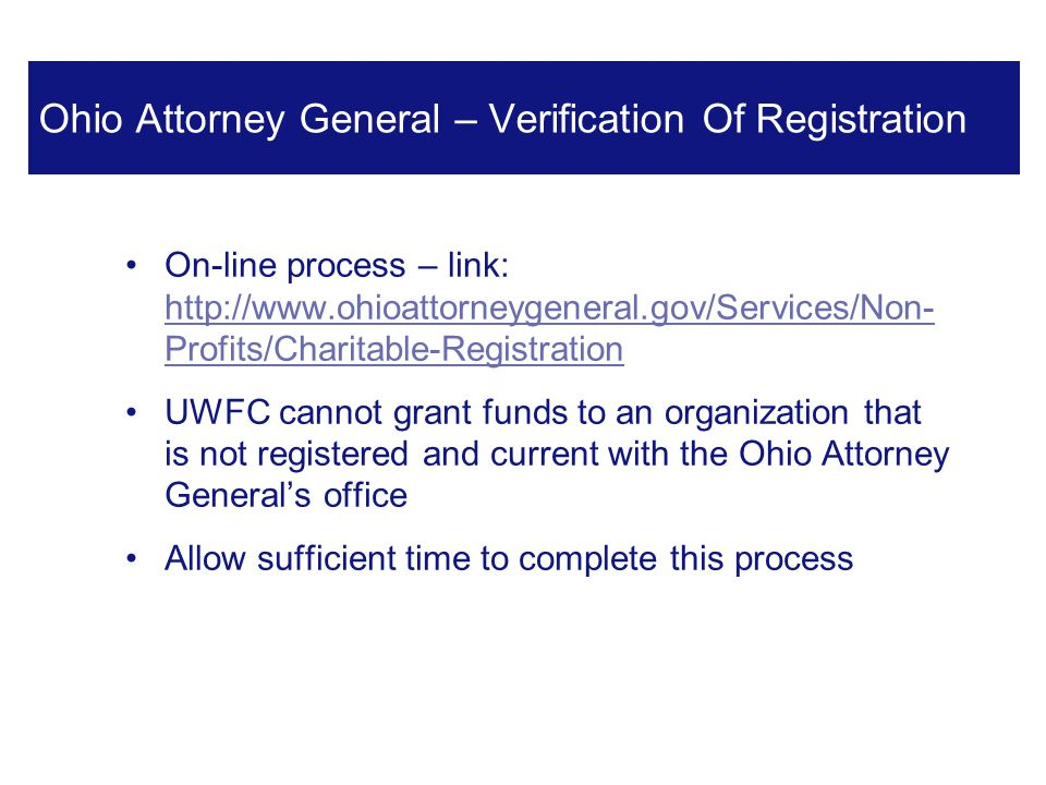 On-line process – link: http://www.ohioattorneygeneral.gov/Services/Non- Profits/Charitable-Registration http://www.ohioattorneygeneral.gov/Services/Non- Profits/Charitable-Registration UWFC cannot grant funds to an organization that is not registered and current with the Ohio Attorney General's office Allow sufficient time to complete this process 4 Ohio Attorney General – Verification Of Registration
