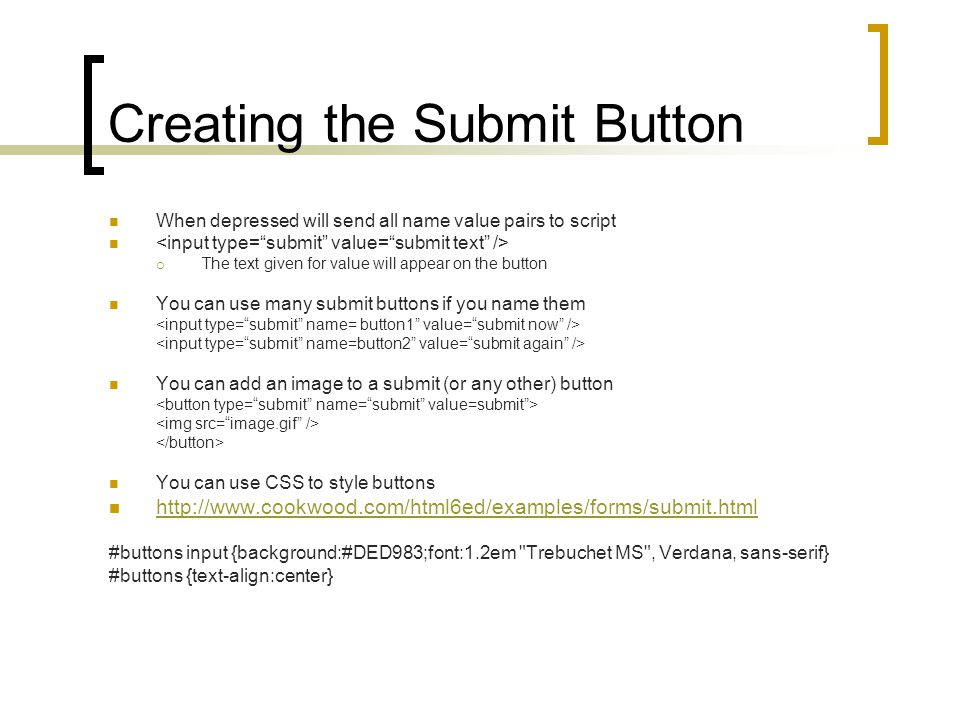 Creating the Submit Button When depressed will send all name value pairs to script  The text given for value will appear on the button You can use many submit buttons if you name them You can add an image to a submit (or any other) button You can use CSS to style buttons http://www.cookwood.com/html6ed/examples/forms/submit.html #buttons input {background:#DED983;font:1.2em Trebuchet MS , Verdana, sans-serif} #buttons {text-align:center}