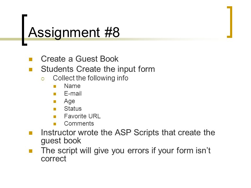 Assignment #8 Create a Guest Book Students Create the input form  Collect the following info Name E-mail Age Status Favorite URL Comments Instructor wrote the ASP Scripts that create the guest book The script will give you errors if your form isn't correct