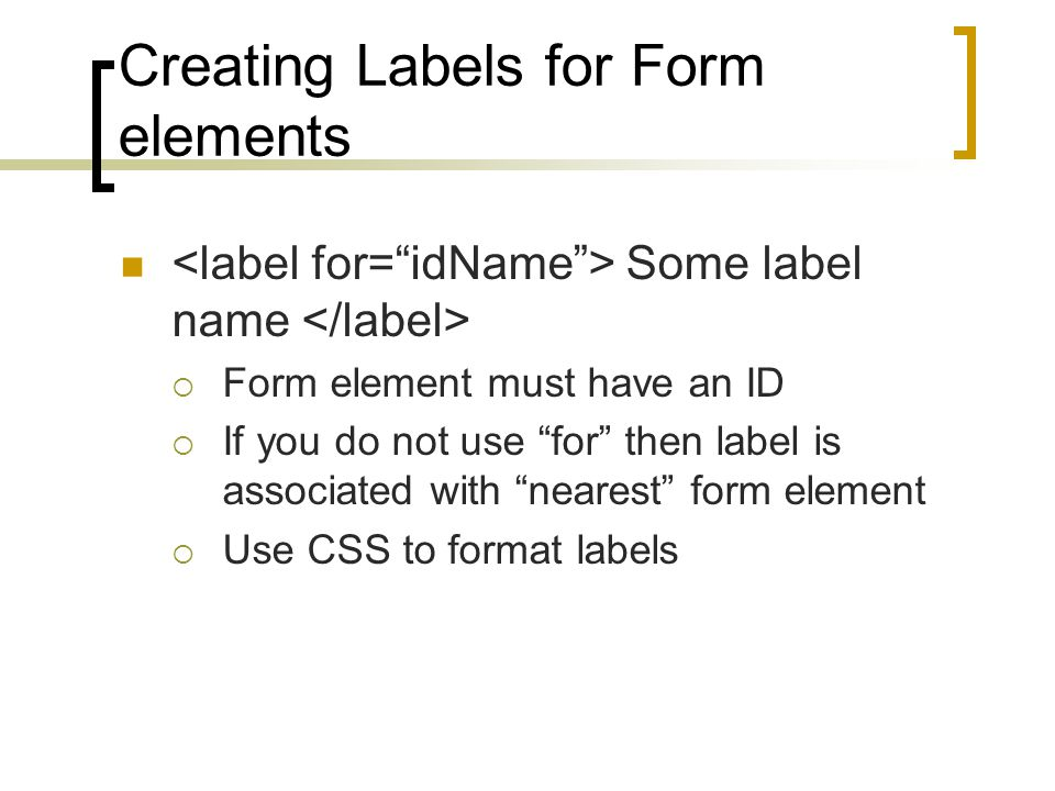 Creating Labels for Form elements Some label name  Form element must have an ID  If you do not use for then label is associated with nearest form element  Use CSS to format labels