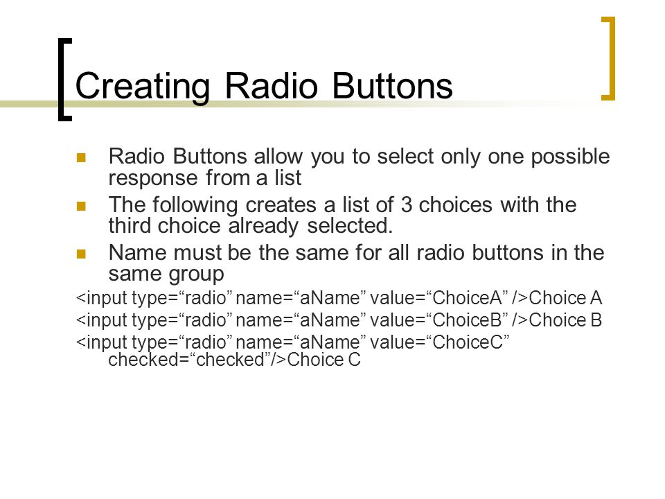 Creating Radio Buttons Radio Buttons allow you to select only one possible response from a list The following creates a list of 3 choices with the third choice already selected.